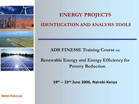 Martin Kokonya ENERGY PROJECTS IDENTIICATION AND ANALYSIS TOOLS ADB FINESSE Training Course on Renewable Energy and Energy Efficiency for Poverty Reduction.