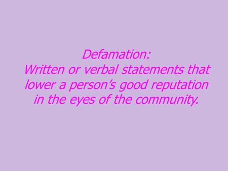 Defamation: Written or verbal statements that lower a person's good reputation in the eyes of the community.