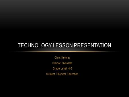 Chris Kenney School: Overdale Grade Level: 4-5 Subject: Physical Education TECHNOLOGY LESSON PRESENTATION.