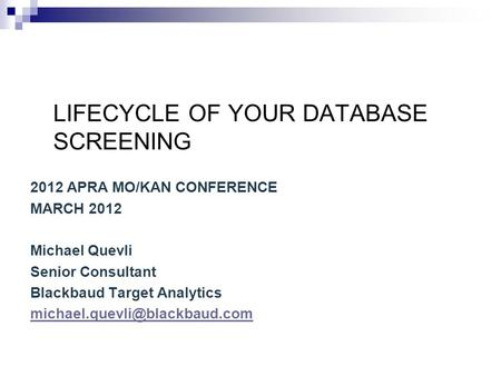 LIFECYCLE OF YOUR DATABASE SCREENING 2012 APRA MO/KAN CONFERENCE MARCH 2012 Michael Quevli Senior Consultant Blackbaud Target Analytics