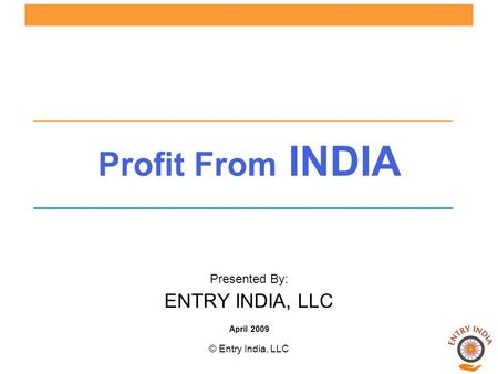 © Entry India, LLC Profit From INDIA Presented By: ENTRY INDIA, LLC April 2009.