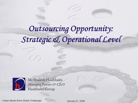 Indian Banks & the Global Challenges January 31, 2006 Outsourcing Opportunity: Strategic & Operational Level Mr.Shailesh Haribhakti Managing Partner &