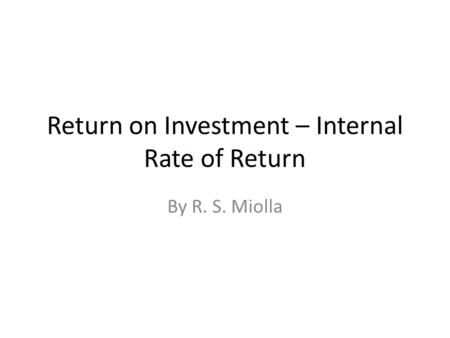 Return on Investment – Internal Rate of Return By R. S. Miolla.