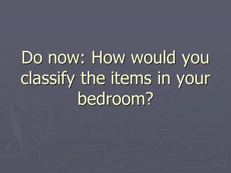 Do now: How would you classify the items in your bedroom?