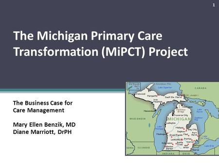 The Michigan Primary Care Transformation (MiPCT) Project The Business Case for Care Management Mary Ellen Benzik, MD Diane Marriott, DrPH 1.