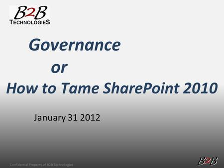 Confidential Property of B2B Technologies January 31 2012 Governance or How to Tame SharePoint 2010.