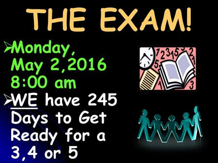 THE EXAM!   Monday, May 2,2016 8:00 am   WE have 245 Days to Get Ready for a 3,4 or 5.