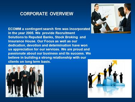 CORPORATE OVERVIEW ECOMM a contingent search firm was incorporated in the year 2005. We provide Recruitment Solutions to Reputed Banks, Stock Broking and.