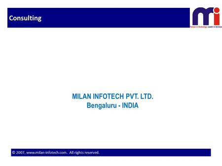 © 2007, www.milan-infotech.com. All rights reserved. Consulting MILAN INFOTECH PVT. LTD. Bengaluru - INDIA.