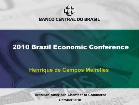 Henrique de Campos Meirelles Brazilian-American Chamber of Commerce October 2010 2010 Brazil Economic Conference.