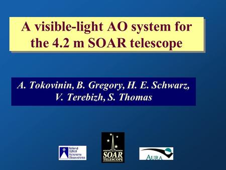 A visible-light AO system for the 4.2 m SOAR telescope A. Tokovinin, B. Gregory, H. E. Schwarz, V. Terebizh, S. Thomas.