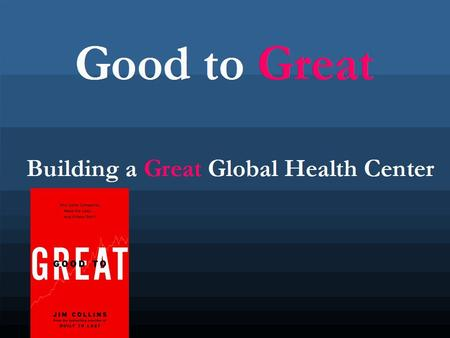 Good to Great Building a Great Global Health Center.