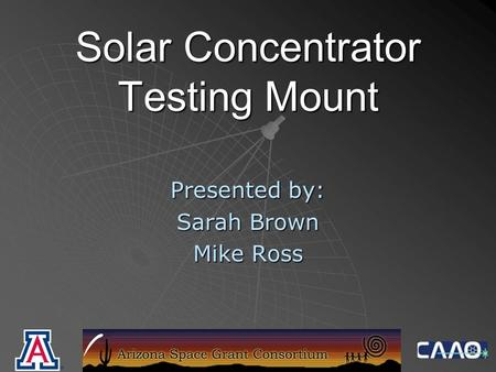 Solar Concentrator Testing Mount Presented by: Sarah Brown Mike Ross.