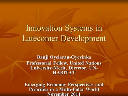 Innovation Systems in Latecomer Development Banji Oyelaran-Oyeyinka Professorial Fellow, United Nations University-Merit, Director, UN- HABITAT Emerging.