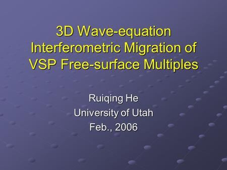 3D Wave-equation Interferometric Migration of VSP Free-surface Multiples Ruiqing He University of Utah Feb., 2006.