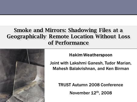 Smoke and Mirrors: Shadowing Files at a Geographically Remote Location Without Loss of Performance Hakim Weatherspoon Joint with Lakshmi Ganesh, Tudor.