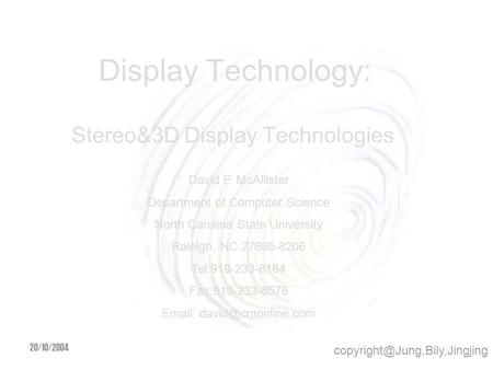 20/10/2004 <strong>Display</strong> Technology: Stereo&3D <strong>Display</strong> Technologies David F. McAllister Department <strong>of</strong> Computer Science North Carolina.