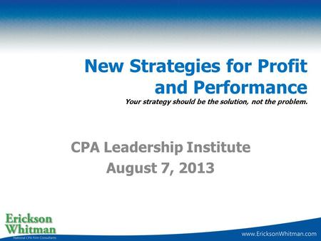 New Strategies for Profit and Performance Your strategy should be the solution, not the problem. CPA Leadership Institute August 7, 2013.