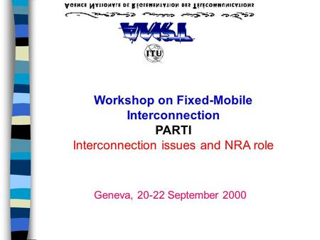 Workshop on Fixed-Mobile Interconnection PARTI Interconnection issues and NRA role Geneva, 20-22 September 2000.