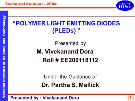 "Technical Seminar - 2004 Presented by : Vivekanand Dora National Institute of Science and Technology [1] ""POLYMER LIGHT EMITTING DIODES (PLEDs) "" Presented."
