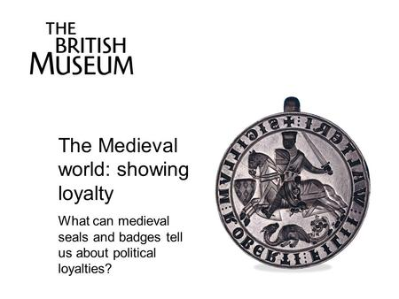 The Medieval world: showing loyalty What can medieval seals and badges tell us about political loyalties?