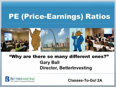 "PE (Price-Earnings) Ratios ""Why are there so many different ones?"" Gary Ball Director, BetterInvesting Classes-To-Go! 2A."