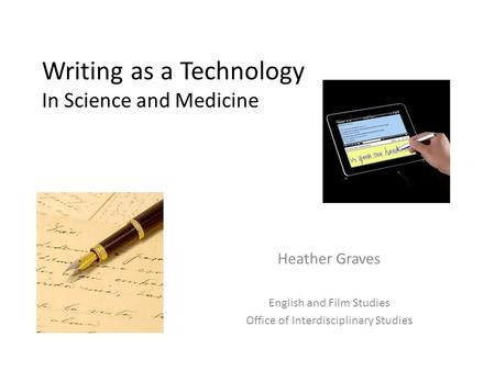 Writing as a Technology In Science and Medicine Heather Graves English and Film Studies Office of Interdisciplinary Studies.