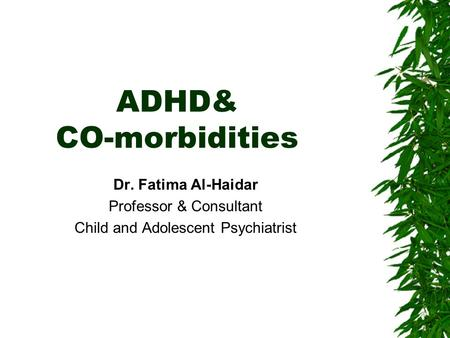 ADHD& CO-morbidities Dr. Fatima Al-Haidar Professor & Consultant Child and Adolescent Psychiatrist.