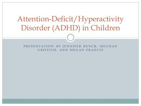PRESENTATION BY JENNIFER RUSCH, MEGHAN GRIFFITH, AND MEGAN FRANCIS Attention-Deficit/Hyperactivity Disorder (ADHD) in Children.