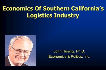 Economics Of Southern California's Logistics Industry John Husing, Ph.D. John Husing, Ph.D. Economics & Politics, Inc. Economics & Politics, Inc.
