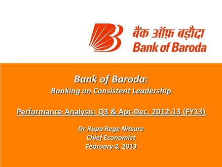 Bank of Baroda: Banking on Consistent Leadership Performance Analysis: Q3 & Apr-Dec, 2012-13 (FY13) Dr Rupa Rege Nitsure Chief Economist February 4, 2013.