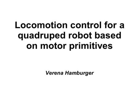 Locomotion control for a quadruped robot based on motor primitives Verena Hamburger.