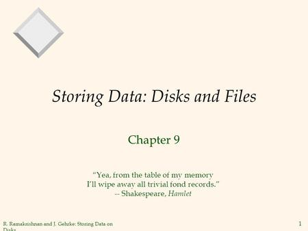 "R. Ramakrishnan and J. Gehrke: Storing Data on Disks 1 Storing Data: Disks and Files Chapter 9 ""Yea, from the table of my memory I'll wipe away all trivial."