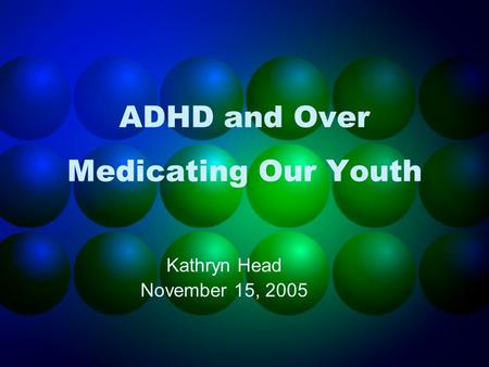 ADHD and Over Medicating Our Youth Kathryn Head November 15, 2005.