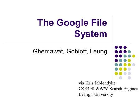 The Google File System Ghemawat, Gobioff, Leung via Kris Molendyke CSE498 WWW Search Engines LeHigh University.