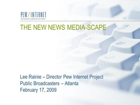 THE NEW NEWS MEDIA-SCAPE Lee Rainie – Director Pew Internet Project Public Broadcasters – Atlanta February 17, 2009.