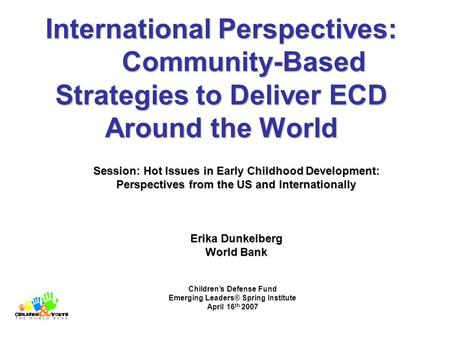 International Perspectives: Community-Based Strategies to Deliver ECD Around the World Session: Hot Issues in Early Childhood Development: Perspectives.