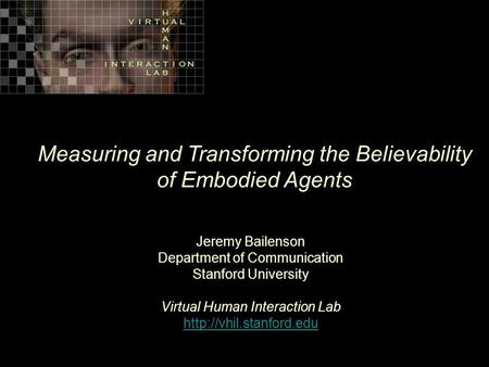 Measuring and Transforming the Believability of Embodied Agents Jeremy Bailenson Department of Communication Stanford University Virtual Human Interaction.