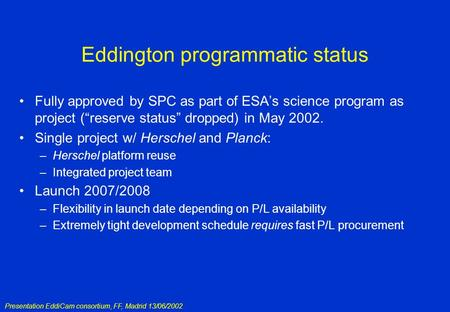 Presentation EddiCam consortium, FF, Madrid 13/06/2002 Eddington programmatic status Fully approved by SPC as part of ESA's science program as project.