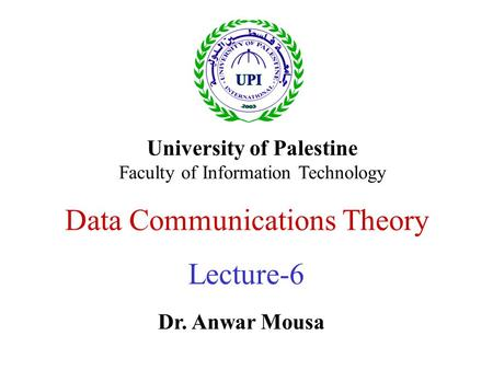 Data Communications Theory Lecture-6 Dr. Anwar Mousa University of Palestine Faculty of Information Technology.
