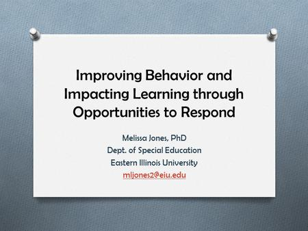 Improving Behavior and Impacting Learning through Opportunities to Respond Melissa Jones, PhD Dept. of Special Education Eastern Illinois University