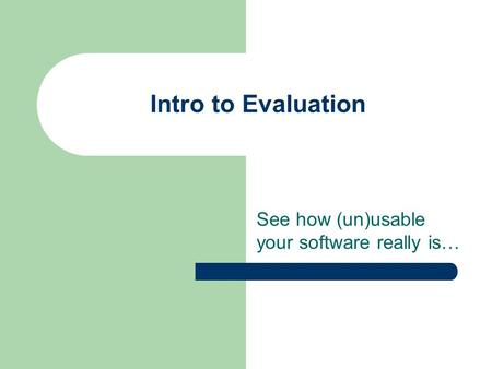 Intro to Evaluation See how (un)usable your software really is…