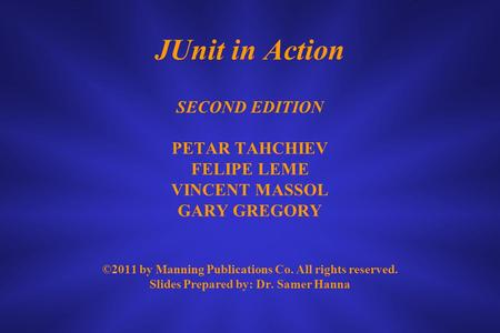 JUnit in Action SECOND EDITION PETAR TAHCHIEV FELIPE LEME VINCENT MASSOL GARY GREGORY ©2011 by Manning Publications Co. All rights reserved. Slides Prepared.