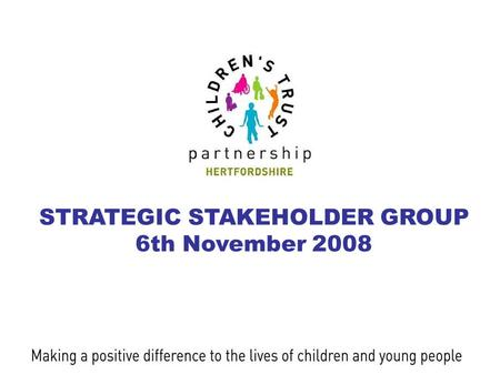 STRATEGIC STAKEHOLDER GROUP 6th November 2008. Hertfordshire Children's Trust Partnership STRATEGIC STAKEHOLDER GROUP 6th November 2008 Welcome Jane Pitman.