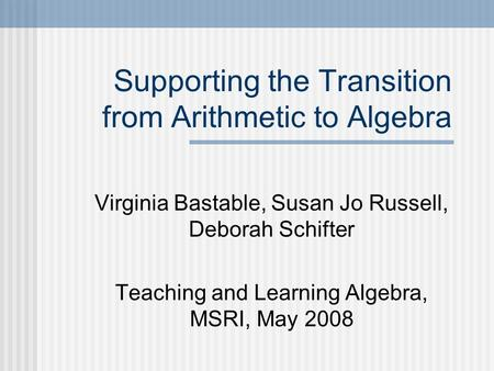 Supporting the Transition from Arithmetic to Algebra Virginia Bastable, Susan Jo Russell, Deborah Schifter Teaching and Learning Algebra, MSRI, May 2008.