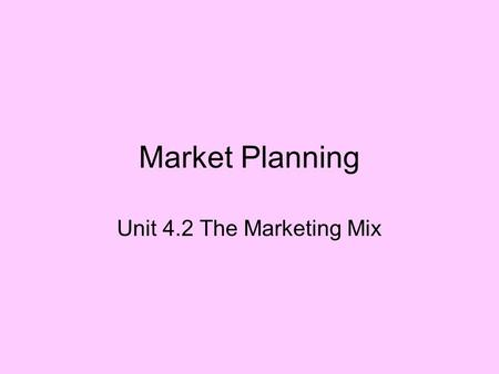 Market Planning Unit 4.2 The Marketing Mix.