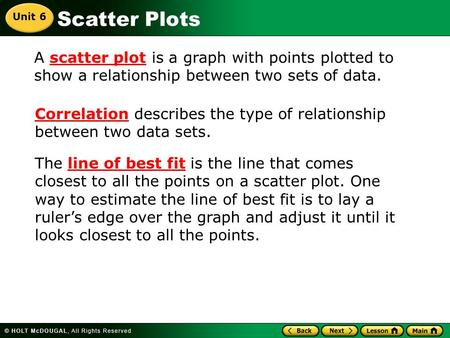 Scatter Plots A scatter plot is a graph with points plotted to show a relationship between two sets of data. Correlation describes the type of relationship.