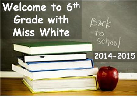 Welcome to 6 th Grade with Miss White 2014-2015. Classroom Procedures Bathroom: Bathroom: You must ask permission to use the bathroom. There is a sign-out.