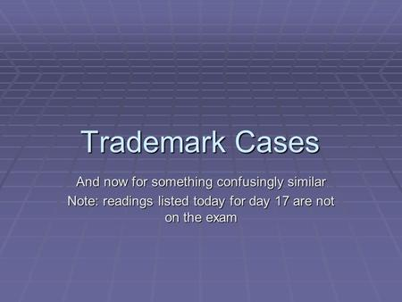 Trademark Cases And now for something confusingly similar Note: readings listed today for day 17 are not on the exam.