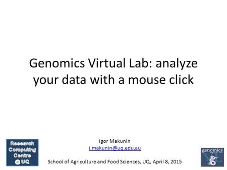 Genomics Virtual Lab: analyze your data with a mouse click Igor Makunin School of Agriculture and Food Sciences, UQ, April 8, 2015.